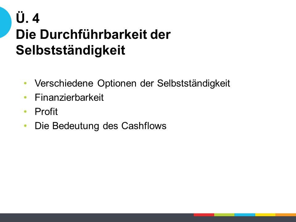 Ü. 4 Die Durchführbarkeit der Selbstständigkeit Verschiedene Optionen der Selbstständigkeit Finanzierbarkeit Profit Die Bedeutung des Cashflows