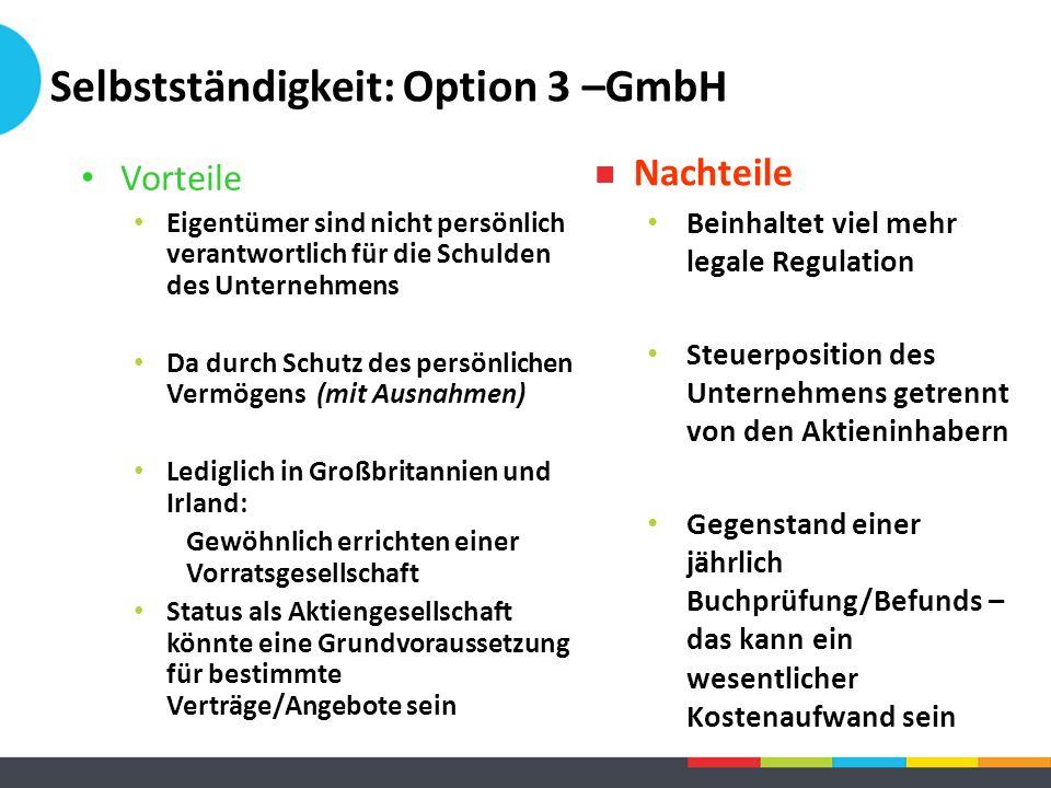Selbstständigkeit: Option 3 –GmbH Vorteile Eigentümer sind nicht persönlich verantwortlich für die Schulden des Unternehmens Da durch Schutz des persö