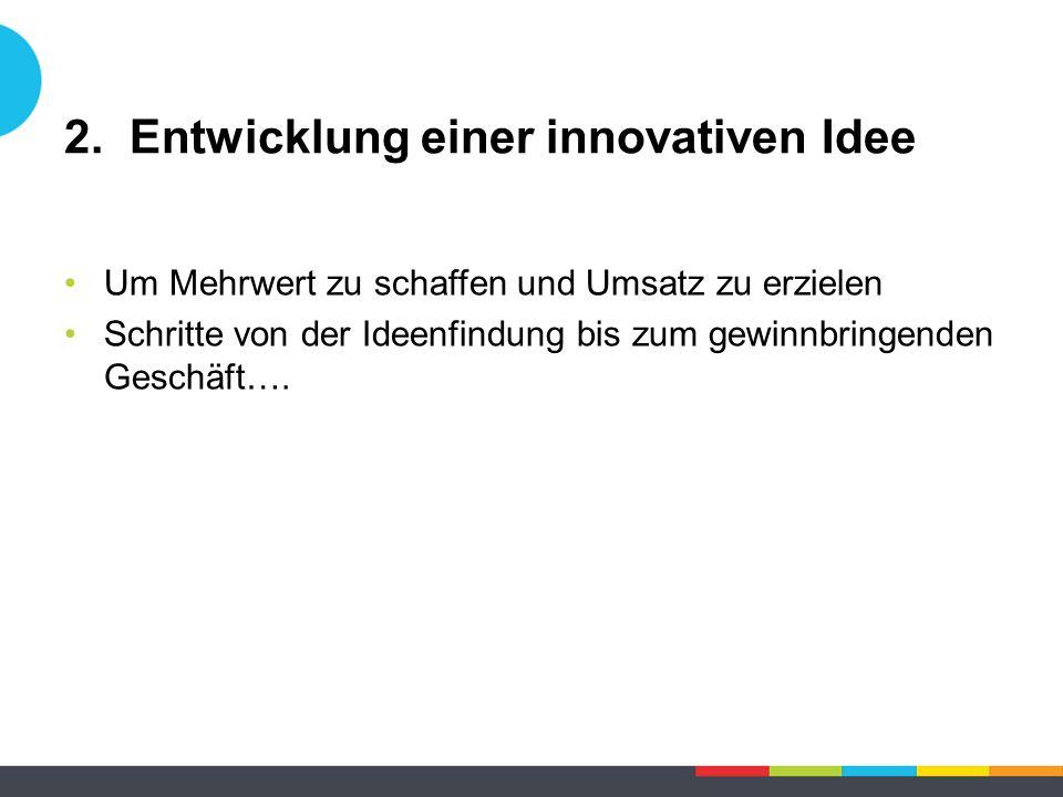 2. Entwicklung einer innovativen Idee Um Mehrwert zu schaffen und Umsatz zu erzielen Schritte von der Ideenfindung bis zum gewinnbringenden Geschäft….