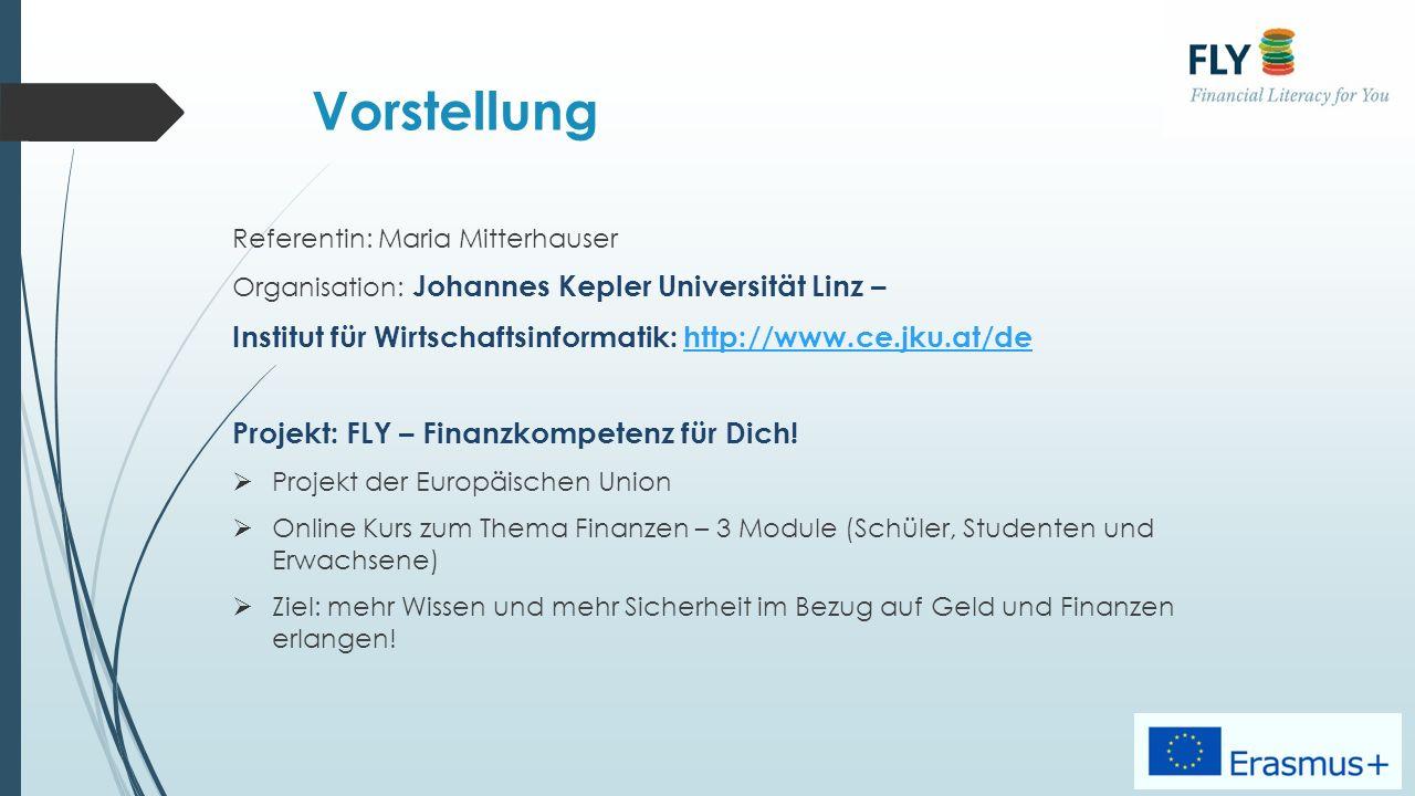 Vorstellung Referentin: Maria Mitterhauser Organisation: Johannes Kepler Universität Linz – Institut für Wirtschaftsinformatik: http://www.ce.jku.at/dehttp://www.ce.jku.at/de Projekt: FLY – Finanzkompetenz für Dich.