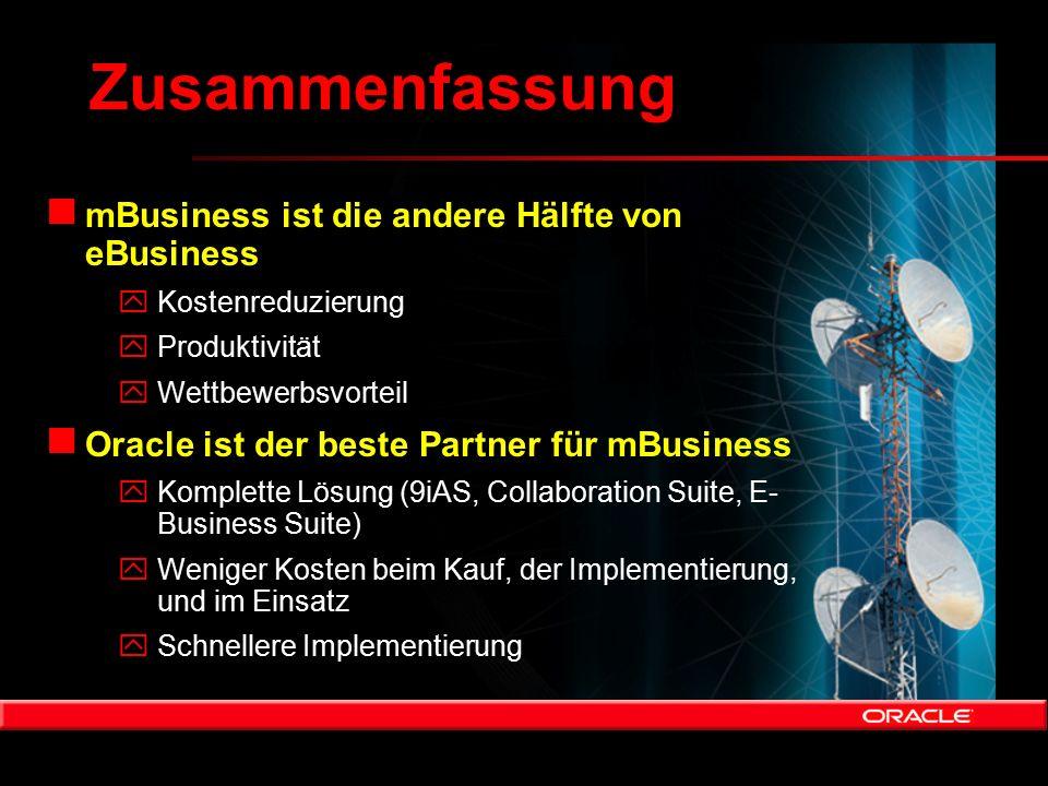 Zusammenfassung n mBusiness ist die andere Hälfte von eBusiness yKostenreduzierung yProduktivität yWettbewerbsvorteil n Oracle ist der beste Partner f
