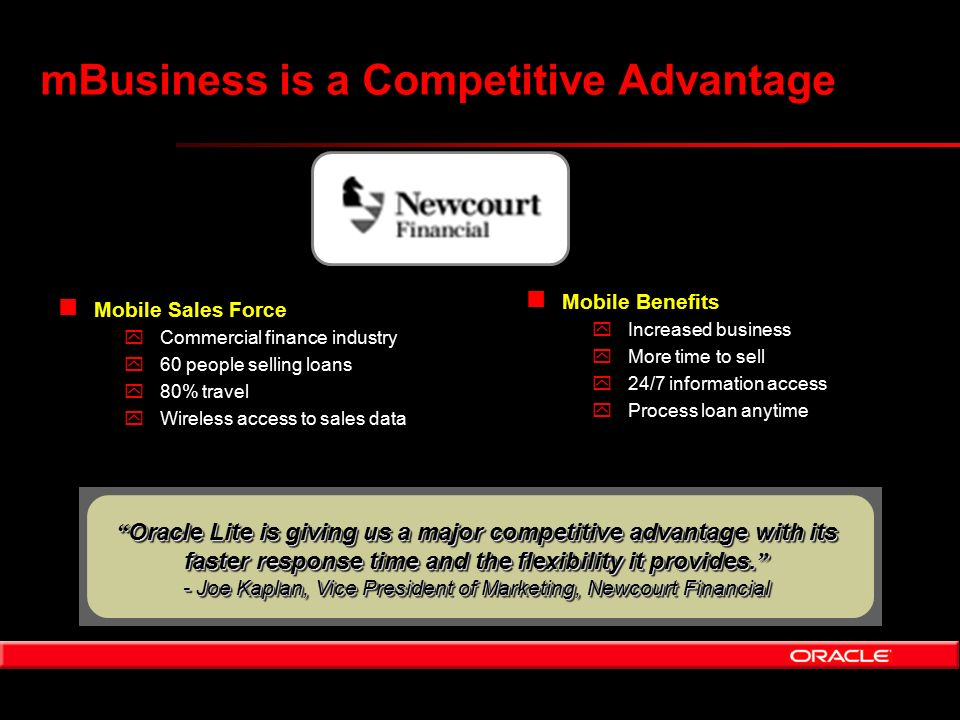 mBusiness is a Competitive Advantage n Mobile Sales Force yCommercial finance industry y60 people selling loans y80% travel yWireless access to sales data n Mobile Benefits yIncreased business yMore time to sell y24/7 information access yProcess loan anytime Oracle Lite is giving us a major competitive advantage with its faster response time and the flexibility it provides.