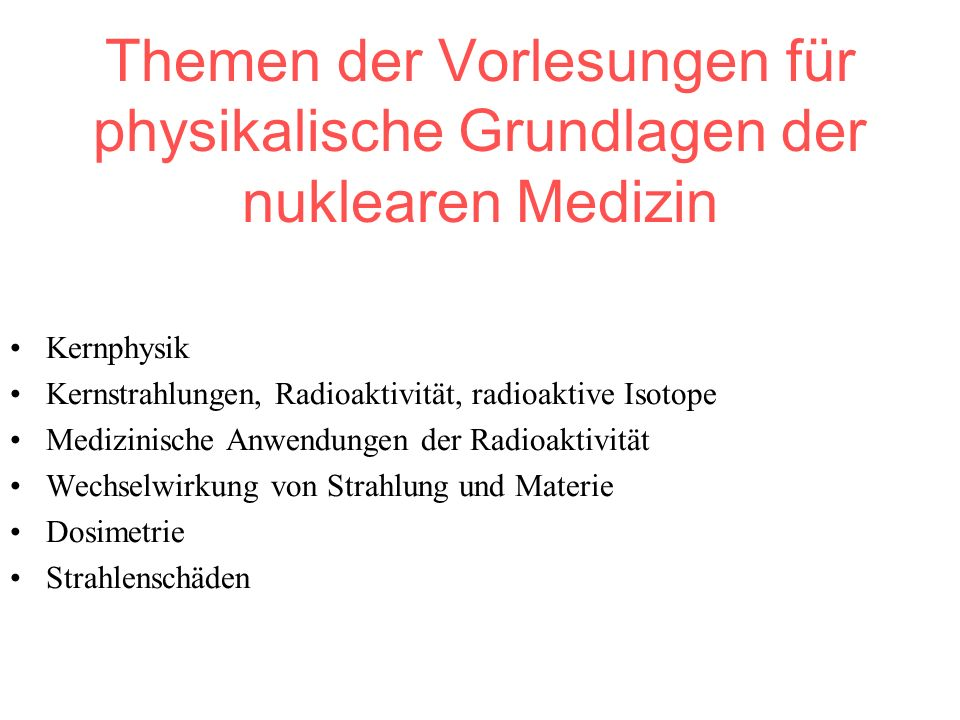 Themen der Vorlesungen für physikalische Grundlagen der nuklearen Medizin Kernphysik Kernstrahlungen, Radioaktivität, radioaktive Isotope Medizinische Anwendungen der Radioaktivität Wechselwirkung von Strahlung und Materie Dosimetrie Strahlenschäden