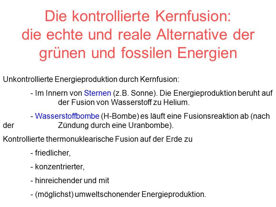 Die kontrollierte Kernfusion: die echte und reale Alternative der grünen und fossilen Energien Unkontrollierte Energieproduktion durch Kernfusion: - Im Innern von Sternen (z.B.