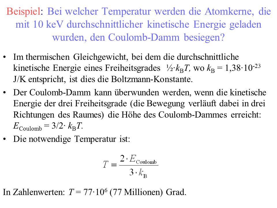 Beispiel: Bei welcher Temperatur werden die Atomkerne, die mit 10 keV durchschnittlicher kinetische Energie geladen wurden, den Coulomb-Damm besiegen.