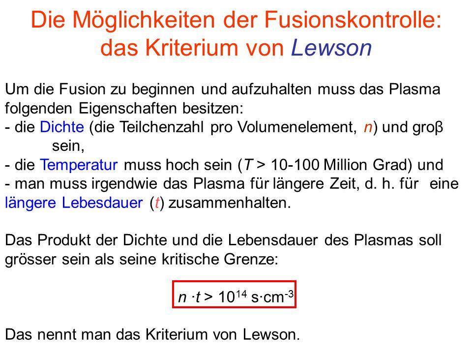 Die Möglichkeiten der Fusionskontrolle: das Kriterium von Lewson Um die Fusion zu beginnen und aufzuhalten muss das Plasma folgenden Eigenschaften besitzen: - die Dichte (die Teilchenzahl pro Volumenelement, n) und groβ sein, - die Temperatur muss hoch sein (T > 10-100 Million Grad) und - man muss irgendwie das Plasma für längere Zeit, d.