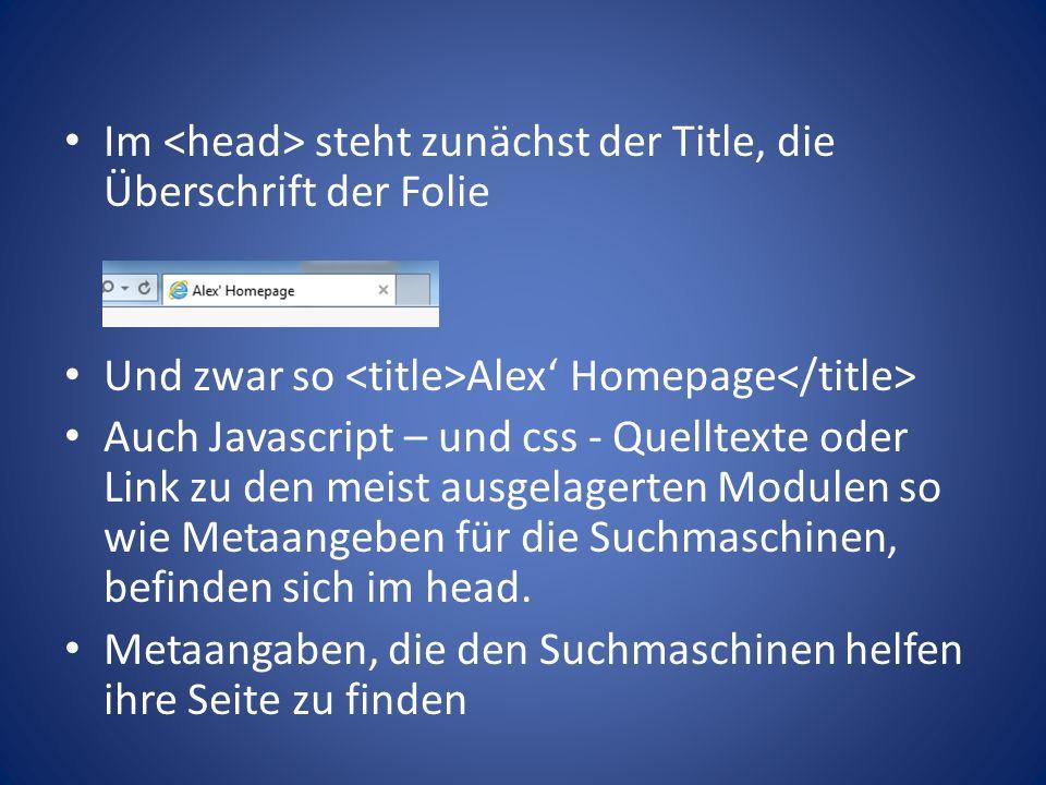 Im steht zunächst der Title, die Überschrift der Folie Und zwar so Alex' Homepage Auch Javascript – und css - Quelltexte oder Link zu den meist ausgelagerten Modulen so wie Metaangeben für die Suchmaschinen, befinden sich im head.