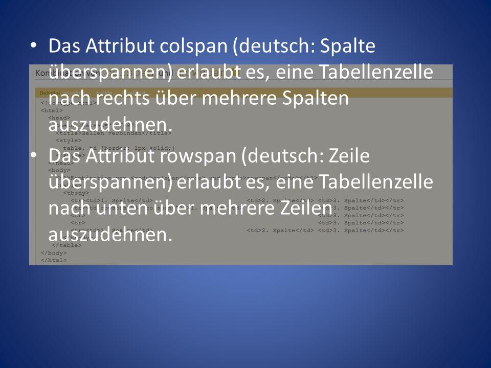 Das Attribut colspan (deutsch: Spalte überspannen) erlaubt es, eine Tabellenzelle nach rechts über mehrere Spalten auszudehnen.