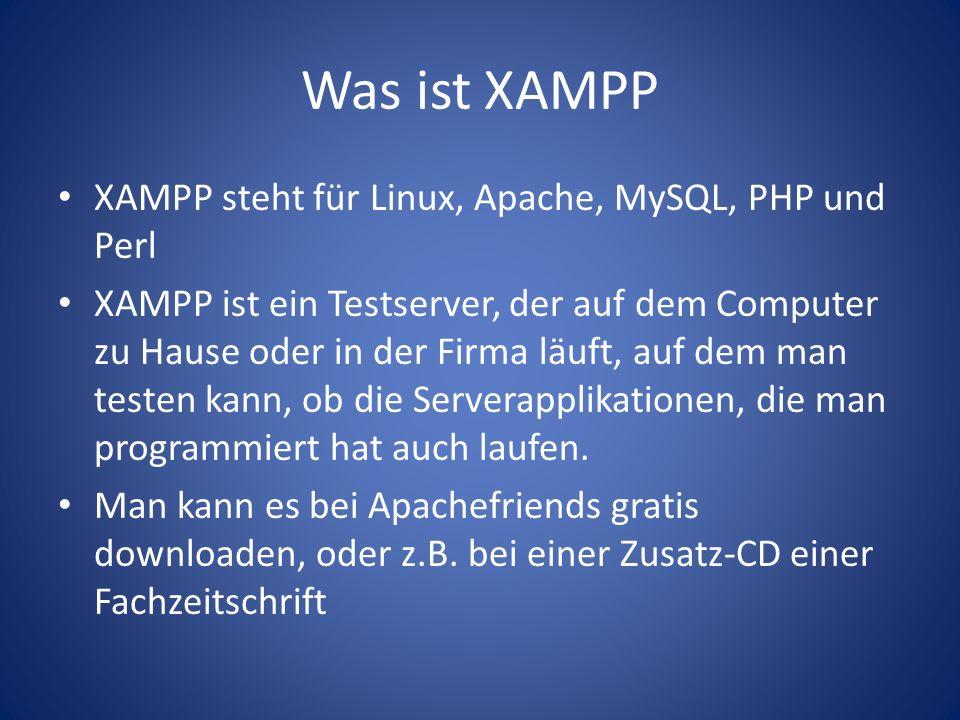 Was ist XAMPP XAMPP steht für Linux, Apache, MySQL, PHP und Perl XAMPP ist ein Testserver, der auf dem Computer zu Hause oder in der Firma läuft, auf dem man testen kann, ob die Serverapplikationen, die man programmiert hat auch laufen.