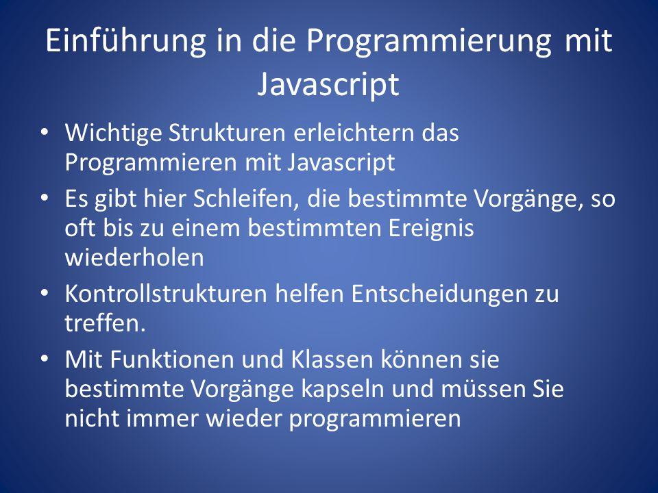 Einführung in die Programmierung mit Javascript Wichtige Strukturen erleichtern das Programmieren mit Javascript Es gibt hier Schleifen, die bestimmte Vorgänge, so oft bis zu einem bestimmten Ereignis wiederholen Kontrollstrukturen helfen Entscheidungen zu treffen.