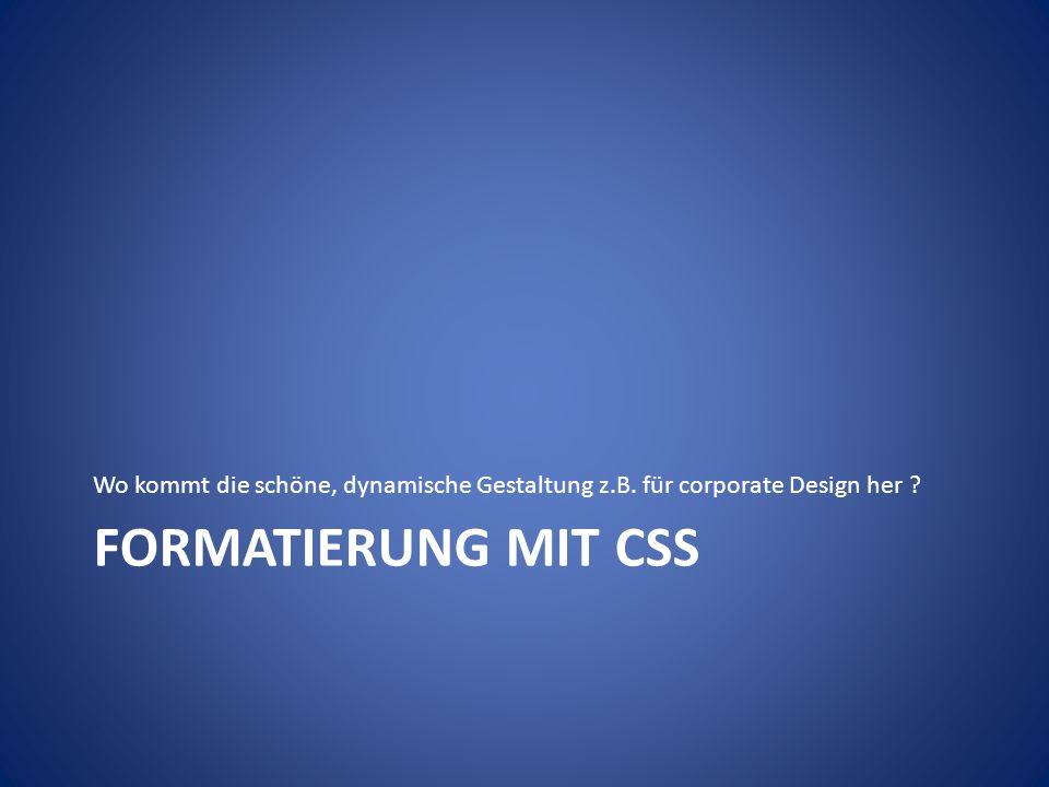 FORMATIERUNG MIT CSS Wo kommt die schöne, dynamische Gestaltung z.B. für corporate Design her ?