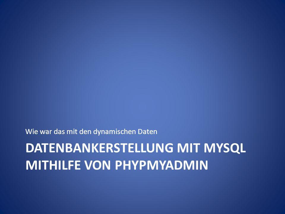 DATENBANKERSTELLUNG MIT MYSQL MITHILFE VON PHYPMYADMIN Wie war das mit den dynamischen Daten