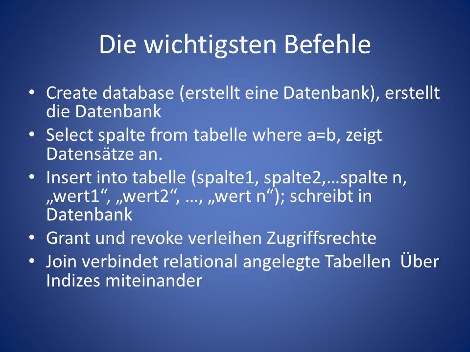 Die wichtigsten Befehle Create database (erstellt eine Datenbank), erstellt die Datenbank Select spalte from tabelle where a=b, zeigt Datensätze an.