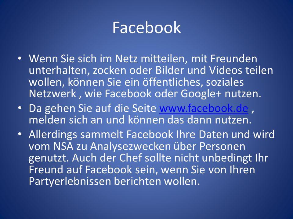 Facebook Wenn Sie sich im Netz mitteilen, mit Freunden unterhalten, zocken oder Bilder und Videos teilen wollen, können Sie ein öffentliches, soziales Netzwerk, wie Facebook oder Google+ nutzen.