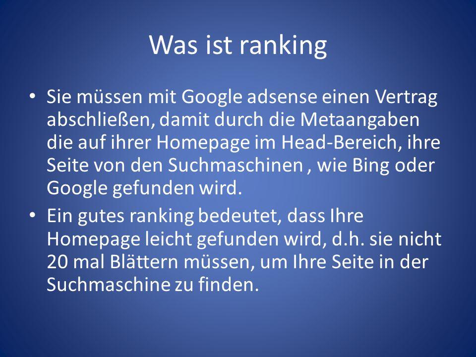 Was ist ranking Sie müssen mit Google adsense einen Vertrag abschließen, damit durch die Metaangaben die auf ihrer Homepage im Head-Bereich, ihre Seite von den Suchmaschinen, wie Bing oder Google gefunden wird.