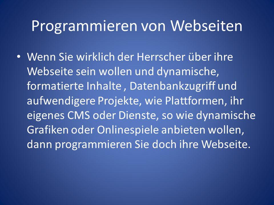 Programmieren von Webseiten Wenn Sie wirklich der Herrscher über ihre Webseite sein wollen und dynamische, formatierte Inhalte, Datenbankzugriff und aufwendigere Projekte, wie Plattformen, ihr eigenes CMS oder Dienste, so wie dynamische Grafiken oder Onlinespiele anbieten wollen, dann programmieren Sie doch ihre Webseite.