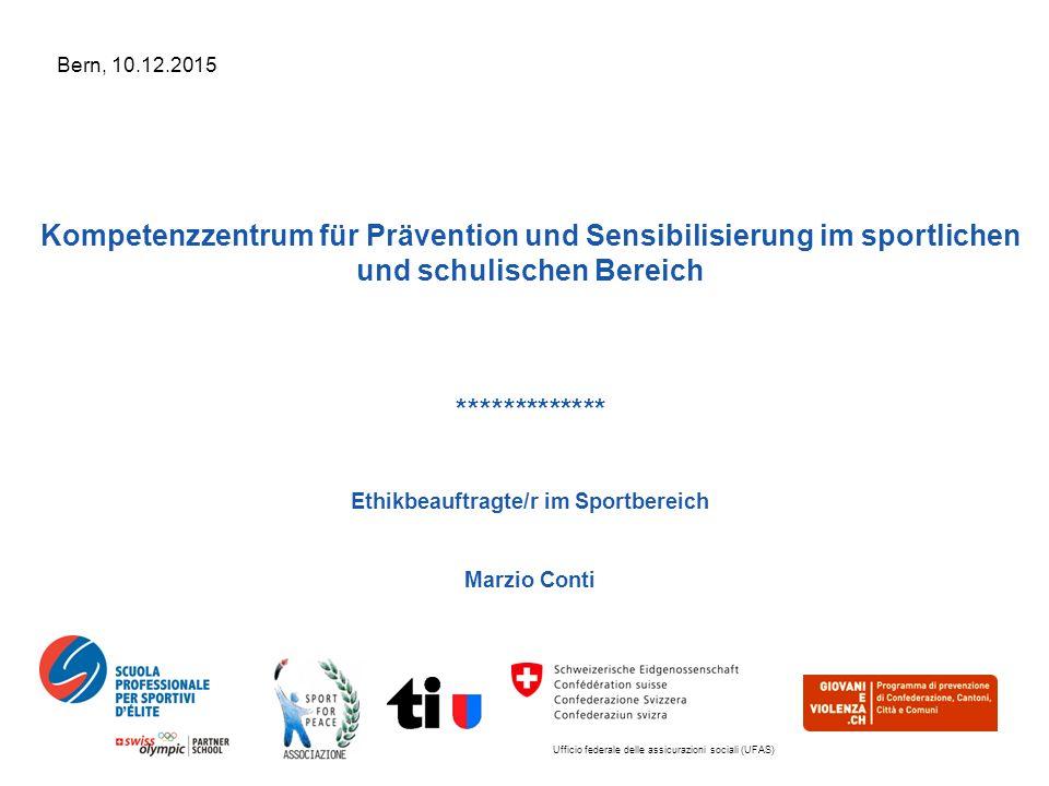 Ufficio federale delle assicurazioni sociali (UFAS) Bern, 10.12.2015 Kompetenzzentrum für Prävention und Sensibilisierung im sportlichen und schulischen Bereich ************* Ethikbeauftragte/r im Sportbereich Marzio Conti