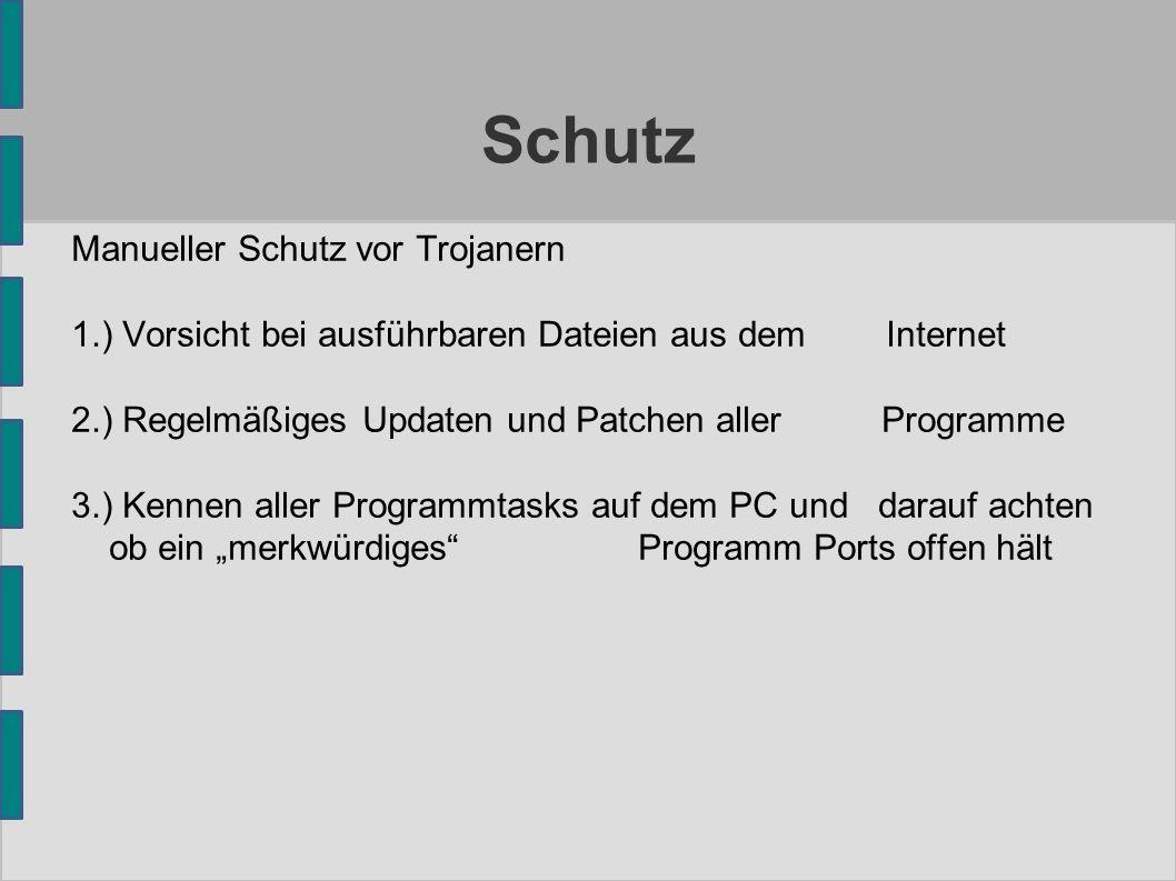 Schutz Manueller Schutz vor Trojanern 1.) Vorsicht bei ausführbaren Dateien aus dem Internet 2.) Regelmäßiges Updaten und Patchen aller Programme 3.)