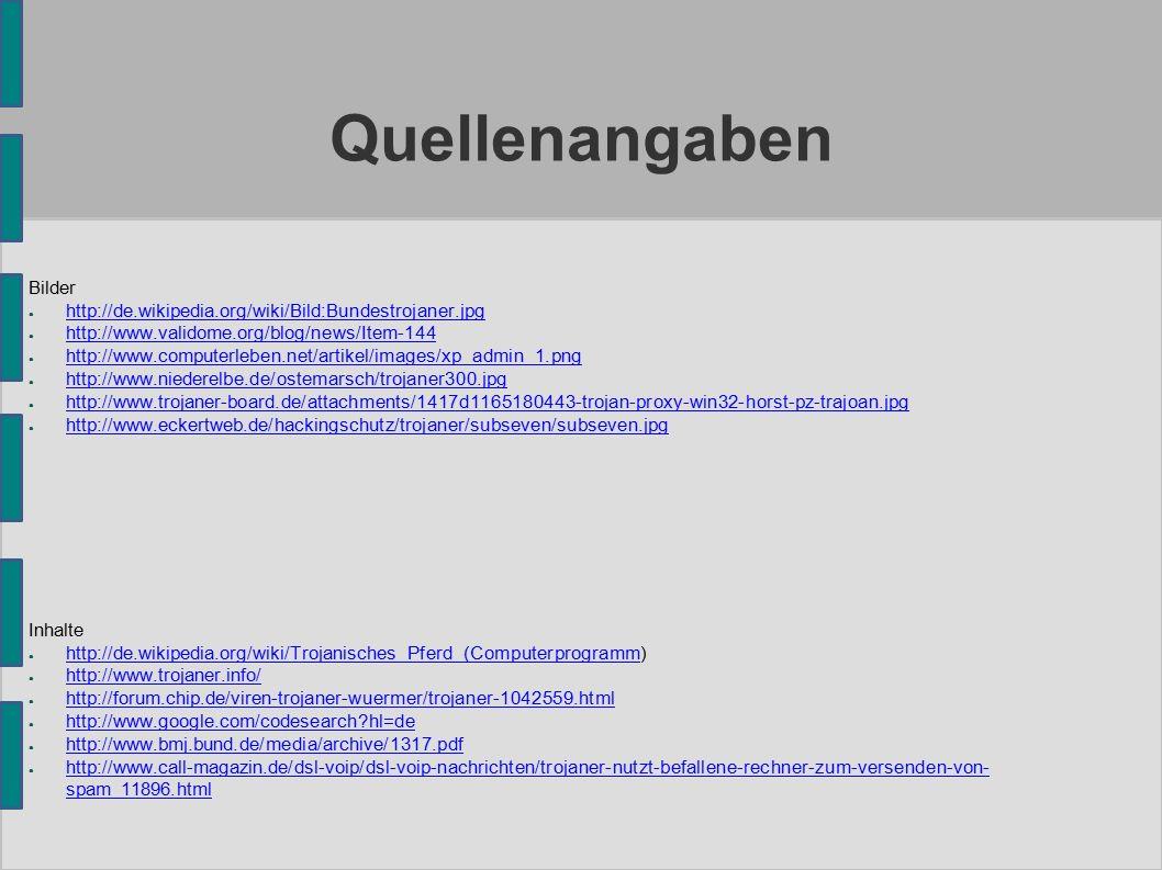 Quellenangaben Bilder ● http://de.wikipedia.org/wiki/Bild:Bundestrojaner.jpg http://de.wikipedia.org/wiki/Bild:Bundestrojaner.jpg ● http://www.validome.org/blog/news/Item-144 http://www.validome.org/blog/news/Item-144 ● http://www.computerleben.net/artikel/images/xp_admin_1.png http://www.computerleben.net/artikel/images/xp_admin_1.png ● http://www.niederelbe.de/ostemarsch/trojaner300.jpg http://www.niederelbe.de/ostemarsch/trojaner300.jpg ● http://www.trojaner-board.de/attachments/1417d1165180443-trojan-proxy-win32-horst-pz-trajoan.jpg http://www.trojaner-board.de/attachments/1417d1165180443-trojan-proxy-win32-horst-pz-trajoan.jpg ● http://www.eckertweb.de/hackingschutz/trojaner/subseven/subseven.jpg http://www.eckertweb.de/hackingschutz/trojaner/subseven/subseven.jpg Inhalte ● http://de.wikipedia.org/wiki/Trojanisches_Pferd_(Computerprogramm) http://de.wikipedia.org/wiki/Trojanisches_Pferd_(Computerprogramm ● http://www.trojaner.info/ http://www.trojaner.info/ ● http://forum.chip.de/viren-trojaner-wuermer/trojaner-1042559.html http://forum.chip.de/viren-trojaner-wuermer/trojaner-1042559.html ● http://www.google.com/codesearch hl=de http://www.google.com/codesearch hl=de ● http://www.bmj.bund.de/media/archive/1317.pdf http://www.bmj.bund.de/media/archive/1317.pdf ● http://www.call-magazin.de/dsl-voip/dsl-voip-nachrichten/trojaner-nutzt-befallene-rechner-zum-versenden-von- spam_11896.html http://www.call-magazin.de/dsl-voip/dsl-voip-nachrichten/trojaner-nutzt-befallene-rechner-zum-versenden-von- spam_11896.html