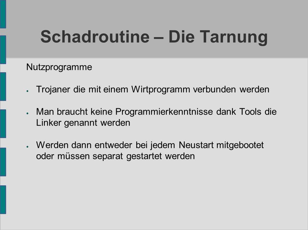Schadroutine – Die Tarnung Nutzprogramme ● Trojaner die mit einem Wirtprogramm verbunden werden ● Man braucht keine Programmierkenntnisse dank Tools die Linker genannt werden ● Werden dann entweder bei jedem Neustart mitgebootet oder müssen separat gestartet werden