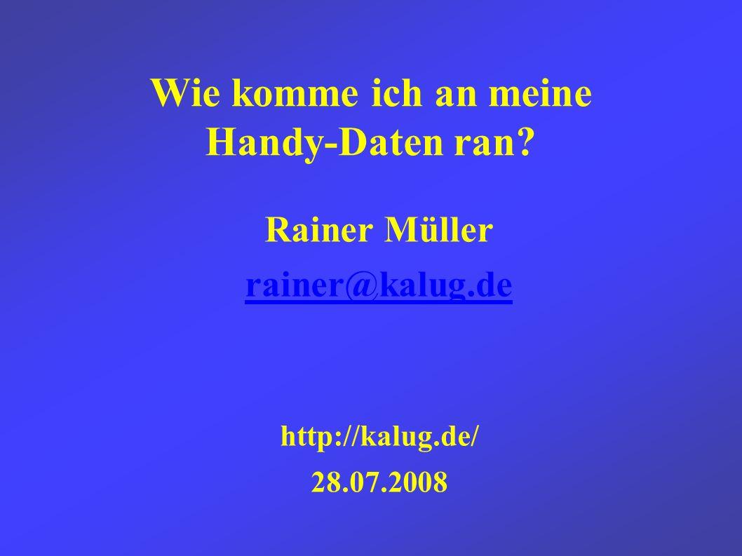 Wie komme ich an meine Handy-Daten ran Rainer Müller rainer@kalug.de http://kalug.de/ 28.07.2008