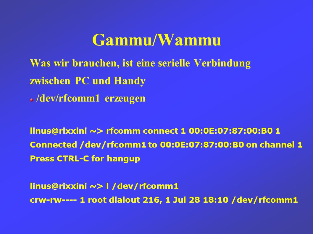 Gammu/Wammu Was wir brauchen, ist eine serielle Verbindung zwischen PC und Handy /dev/rfcomm1 erzeugen linus@rixxini ~> rfcomm connect 1 00:0E:07:87:00:B0 1 Connected /dev/rfcomm1 to 00:0E:07:87:00:B0 on channel 1 Press CTRL-C for hangup linus@rixxini ~> l /dev/rfcomm1 crw-rw---- 1 root dialout 216, 1 Jul 28 18:10 /dev/rfcomm1