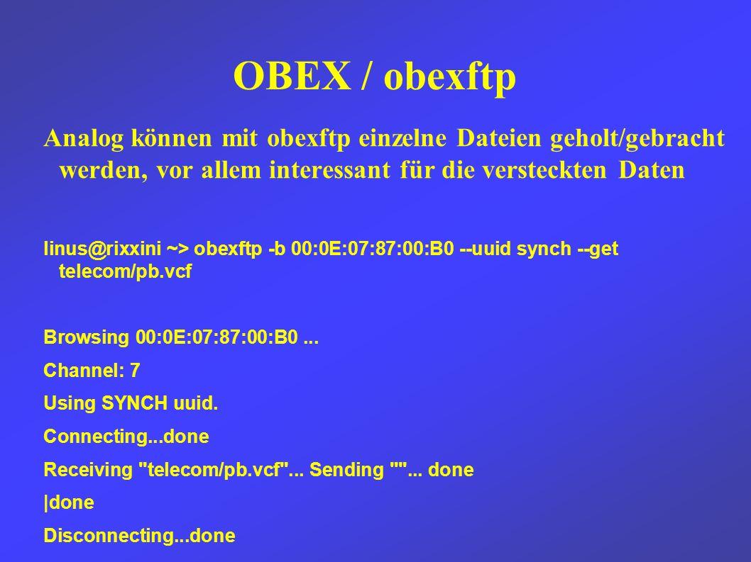 OBEX / obexftp Analog können mit obexftp einzelne Dateien geholt/gebracht werden, vor allem interessant für die versteckten Daten linus@rixxini ~> obexftp -b 00:0E:07:87:00:B0 --uuid synch --get telecom/pb.vcf Browsing 00:0E:07:87:00:B0...