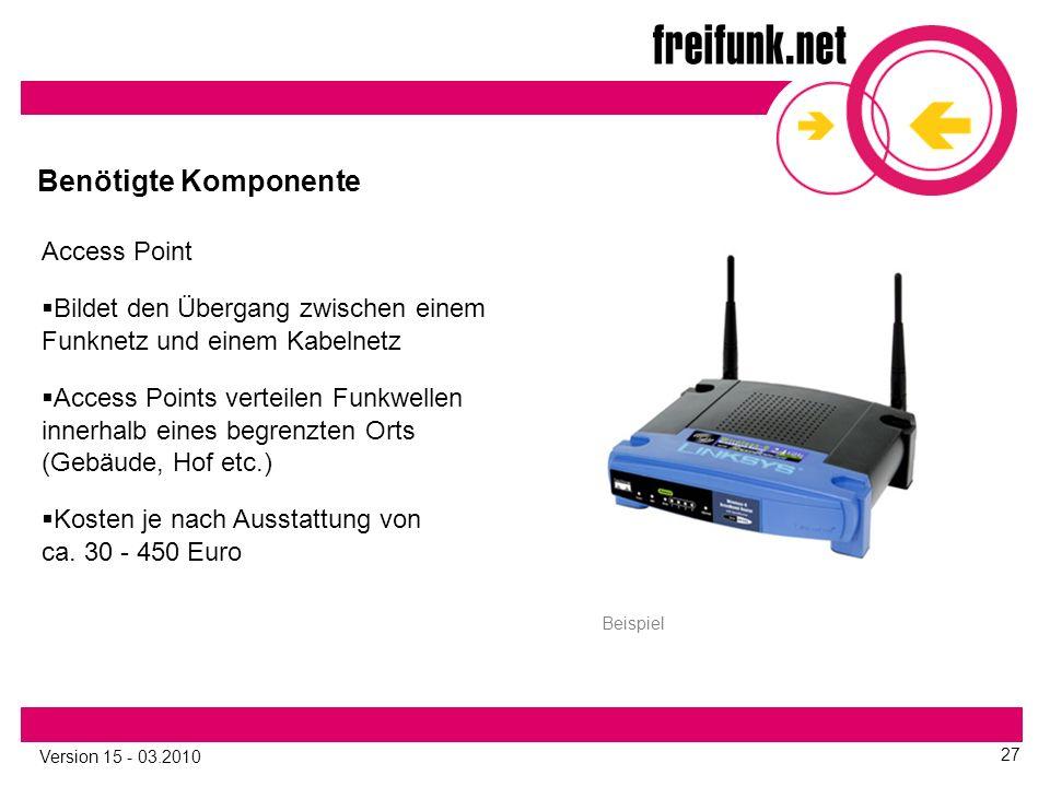 Version 15 - 03.2010 27 Benötigte Komponente Access Point  Bildet den Übergang zwischen einem Funknetz und einem Kabelnetz  Access Points verteilen Funkwellen innerhalb eines begrenzten Orts (Gebäude, Hof etc.)  Kosten je nach Ausstattung von ca.