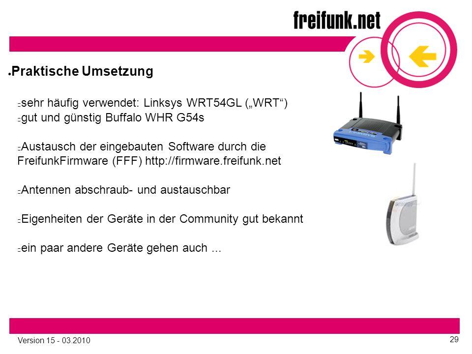 """Version 15 - 03.2010 29 sehr häufig verwendet: Linksys WRT54GL (""""WRT ) gut und günstig Buffalo WHR G54s Austausch der eingebauten Software durch die FreifunkFirmware (FFF) http://firmware.freifunk.net Antennen abschraub- und austauschbar Eigenheiten der Geräte in der Community gut bekannt ein paar andere Geräte gehen auch..."""