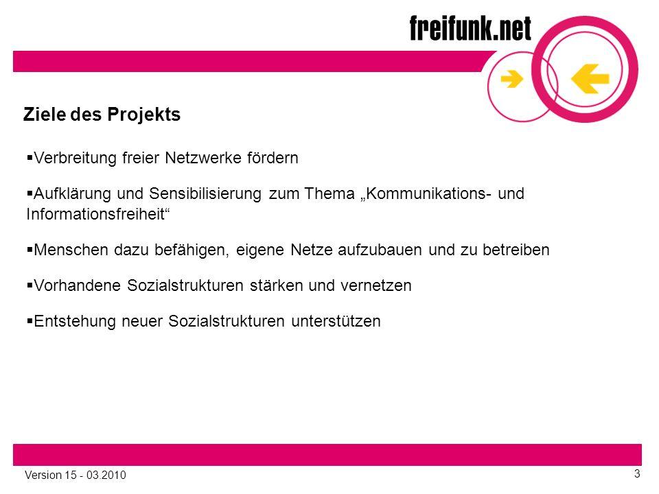 """Version 15 - 03.2010 3 Ziele des Projekts  Verbreitung freier Netzwerke fördern  Aufklärung und Sensibilisierung zum Thema """"Kommunikations- und Informationsfreiheit  Menschen dazu befähigen, eigene Netze aufzubauen und zu betreiben  Vorhandene Sozialstrukturen stärken und vernetzen  Entstehung neuer Sozialstrukturen unterstützen"""