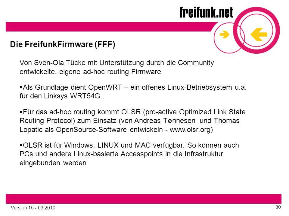 Version 15 - 03.2010 30 Die FreifunkFirmware (FFF) Von Sven-Ola Tücke mit Unterstützung durch die Community entwickelte, eigene ad-hoc routing Firmware  Als Grundlage dient OpenWRT – ein offenes Linux-Betriebsystem u.a.