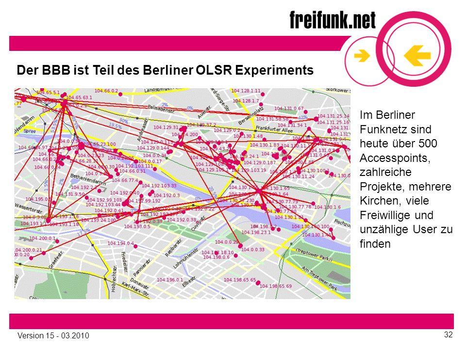 Version 15 - 03.2010 32 Der BBB ist Teil des Berliner OLSR Experiments Im Berliner Funknetz sind heute über 500 Accesspoints, zahlreiche Projekte, mehrere Kirchen, viele Freiwillige und unzählige User zu finden