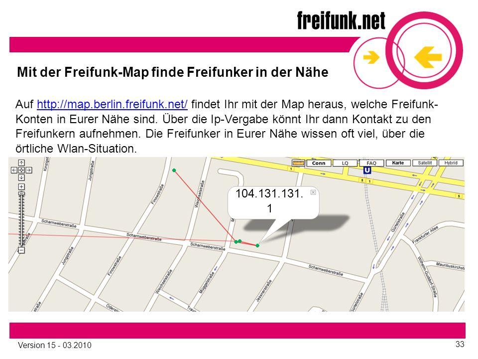 Version 15 - 03.2010 33 Mit der Freifunk-Map finde Freifunker in der Nähe Auf http://map.berlin.freifunk.net/ findet Ihr mit der Map heraus, welche Freifunk- Konten in Eurer Nähe sind.