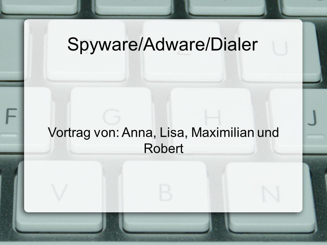 Spyware/Adware/Dialer Vortrag von: Anna, Lisa, Maximilian und Robert