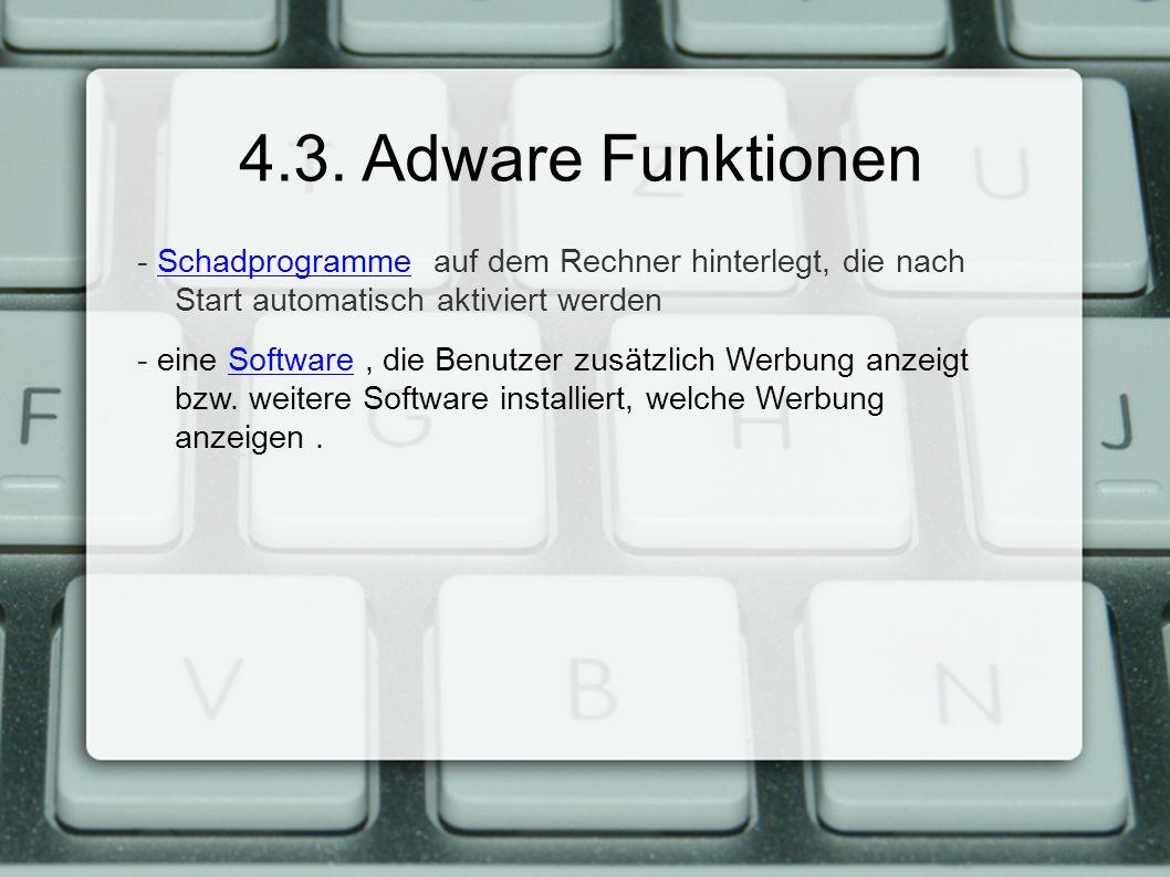 4.3. Adware Funktionen - Schadprogramme auf dem Rechner hinterlegt, die nach Start automatisch aktiviert werdenSchadprogramme - eine Software, die Ben