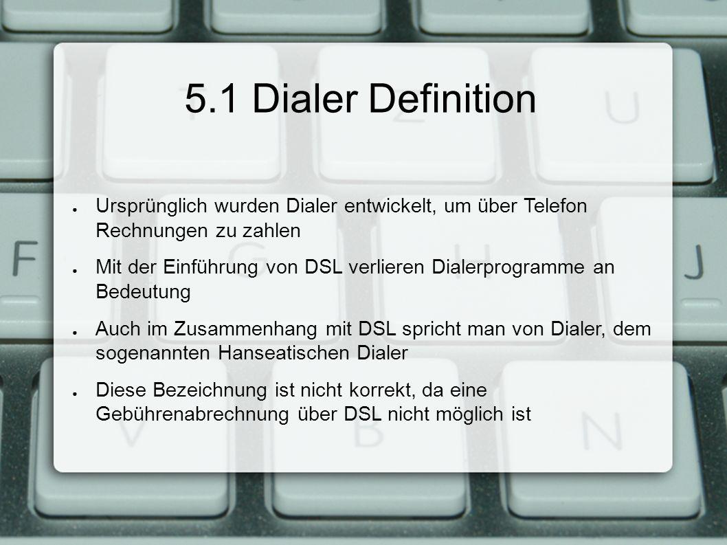 5.1 Dialer Definition ● Ursprünglich wurden Dialer entwickelt, um über Telefon Rechnungen zu zahlen ● Mit der Einführung von DSL verlieren Dialerprogramme an Bedeutung ● Auch im Zusammenhang mit DSL spricht man von Dialer, dem sogenannten Hanseatischen Dialer ● Diese Bezeichnung ist nicht korrekt, da eine Gebührenabrechnung über DSL nicht möglich ist