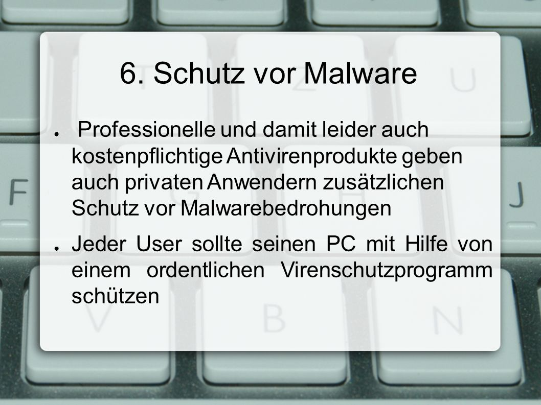 6. Schutz vor Malware ● Professionelle und damit leider auch kostenpflichtige Antivirenprodukte geben auch privaten Anwendern zusätzlichen Schutz vor