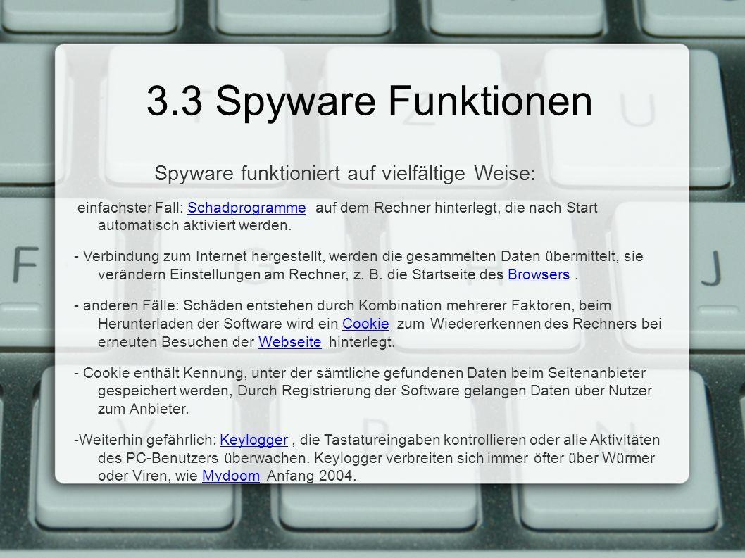 3.3 Spyware Funktionen Spyware funktioniert auf vielfältige Weise: - einfachster Fall: Schadprogramme auf dem Rechner hinterlegt, die nach Start automatisch aktiviert werden.Schadprogramme - Verbindung zum Internet hergestellt, werden die gesammelten Daten übermittelt, sie verändern Einstellungen am Rechner, z.