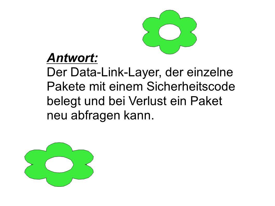 Antwort: Der Data-Link-Layer, der einzelne Pakete mit einem Sicherheitscode belegt und bei Verlust ein Paket neu abfragen kann.