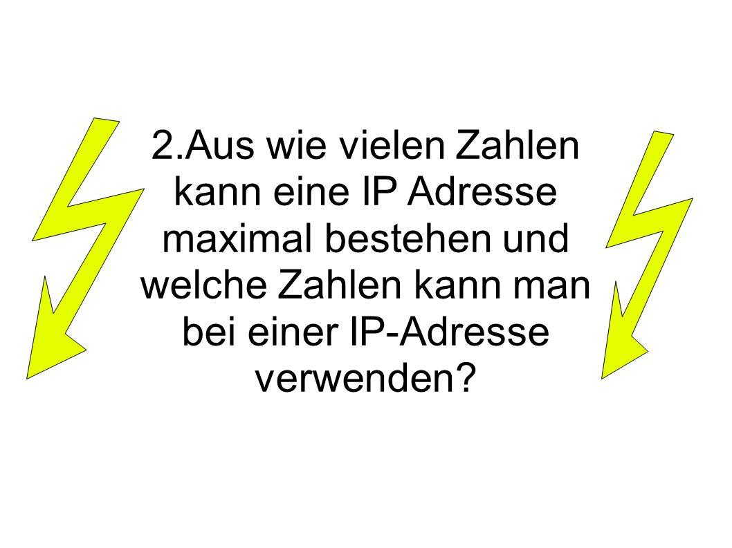 2.Aus wie vielen Zahlen kann eine IP Adresse maximal bestehen und welche Zahlen kann man bei einer IP-Adresse verwenden?