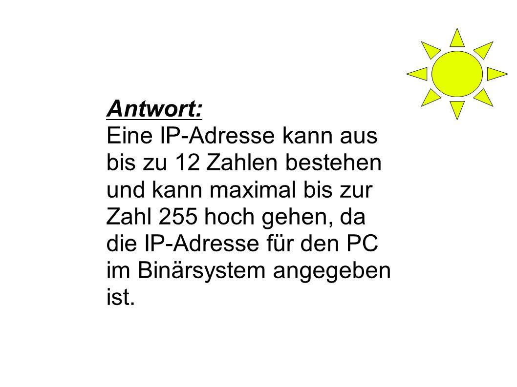 Antwort: Eine IP-Adresse kann aus bis zu 12 Zahlen bestehen und kann maximal bis zur Zahl 255 hoch gehen, da die IP-Adresse für den PC im Binärsystem angegeben ist.