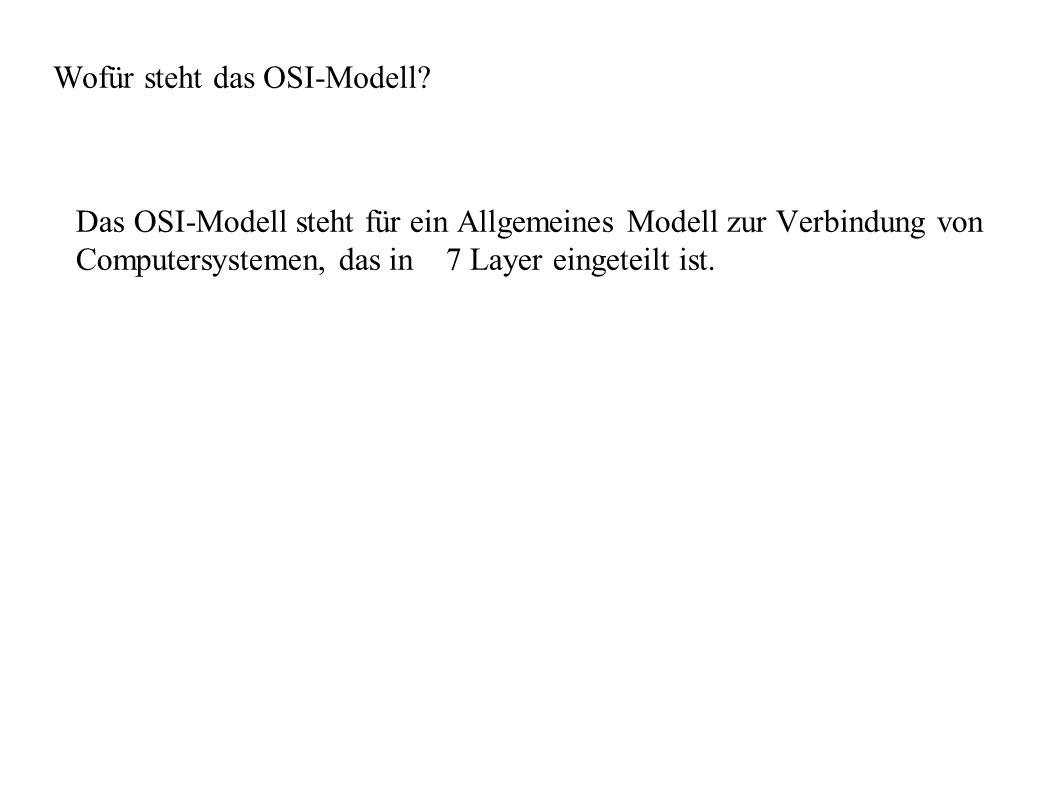 Wofür steht das OSI-Modell? Das OSI-Modell steht für ein Allgemeines Modell zur Verbindung von Computersystemen, das in 7 Layer eingeteilt ist.