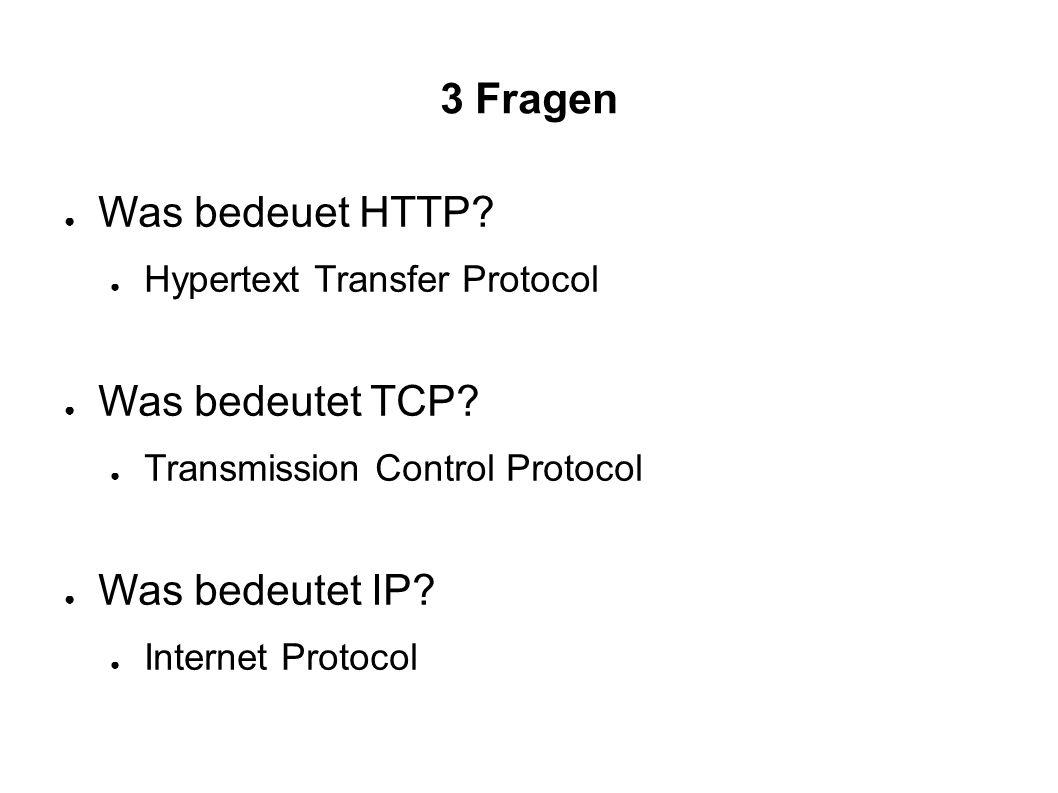 3 Fragen ● Was bedeuet HTTP. ● Hypertext Transfer Protocol ● Was bedeutet TCP.