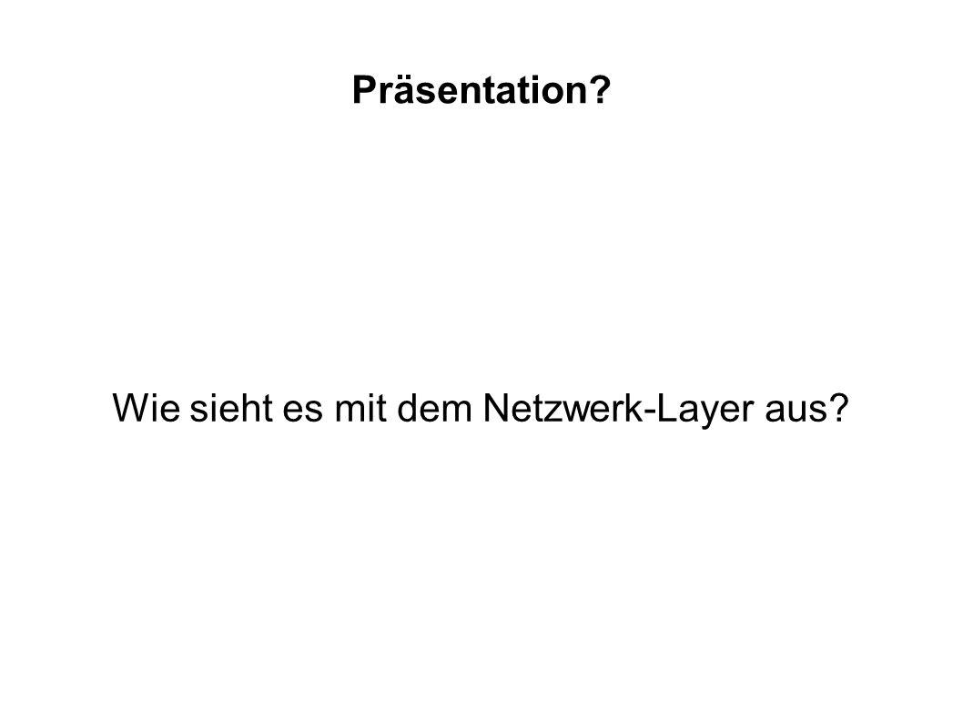 Präsentation? Wie sieht es mit dem Netzwerk-Layer aus?