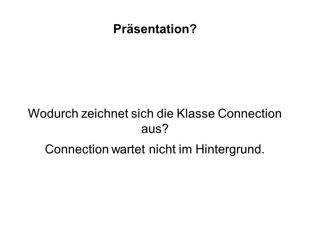 Präsentation? Wodurch zeichnet sich die Klasse Connection aus? Connection wartet nicht im Hintergrund.