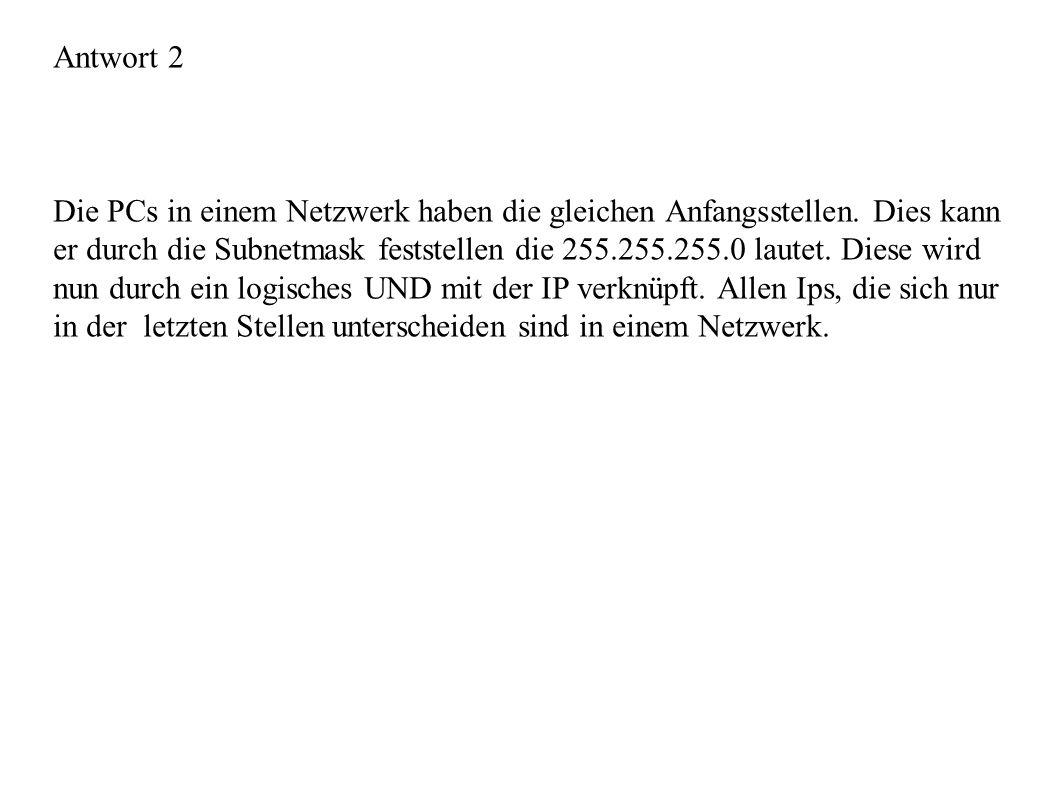 Antwort 2 Die PCs in einem Netzwerk haben die gleichen Anfangsstellen. Dies kann er durch die Subnetmask feststellen die 255.255.255.0 lautet. Diese w