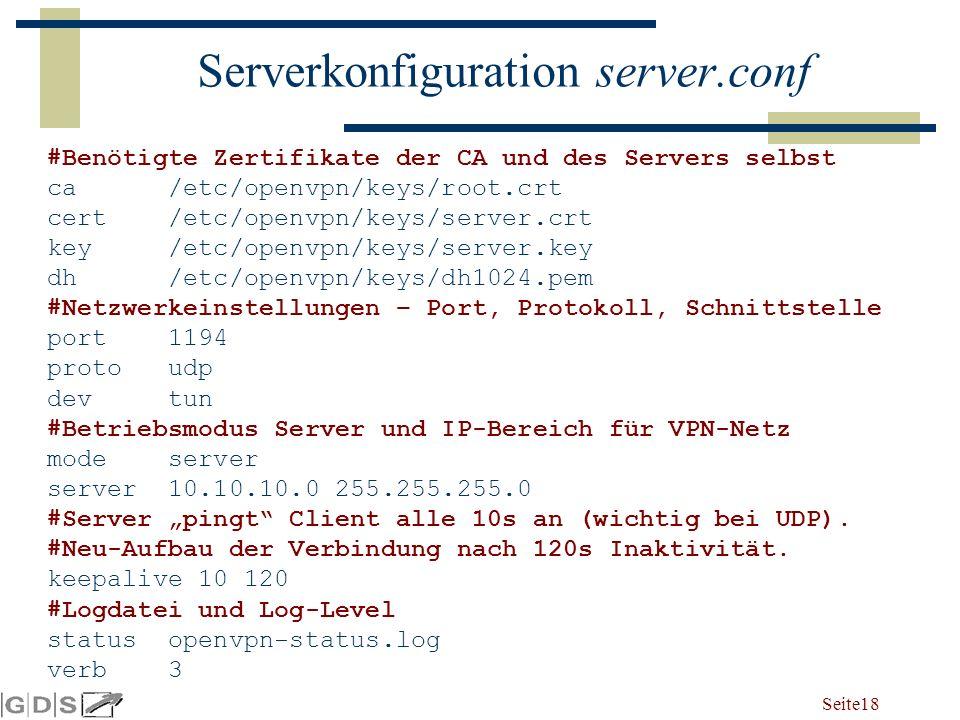 """Seite 18 Serverkonfiguration server.conf #Benötigte Zertifikate der CA und des Servers selbst ca /etc/openvpn/keys/root.crt cert /etc/openvpn/keys/server.crt key /etc/openvpn/keys/server.key dh /etc/openvpn/keys/dh1024.pem #Netzwerkeinstellungen – Port, Protokoll, Schnittstelle port 1194 proto udp dev tun #Betriebsmodus Server und IP-Bereich für VPN-Netz mode server server 10.10.10.0 255.255.255.0 #Server """"pingt Client alle 10s an (wichtig bei UDP)."""