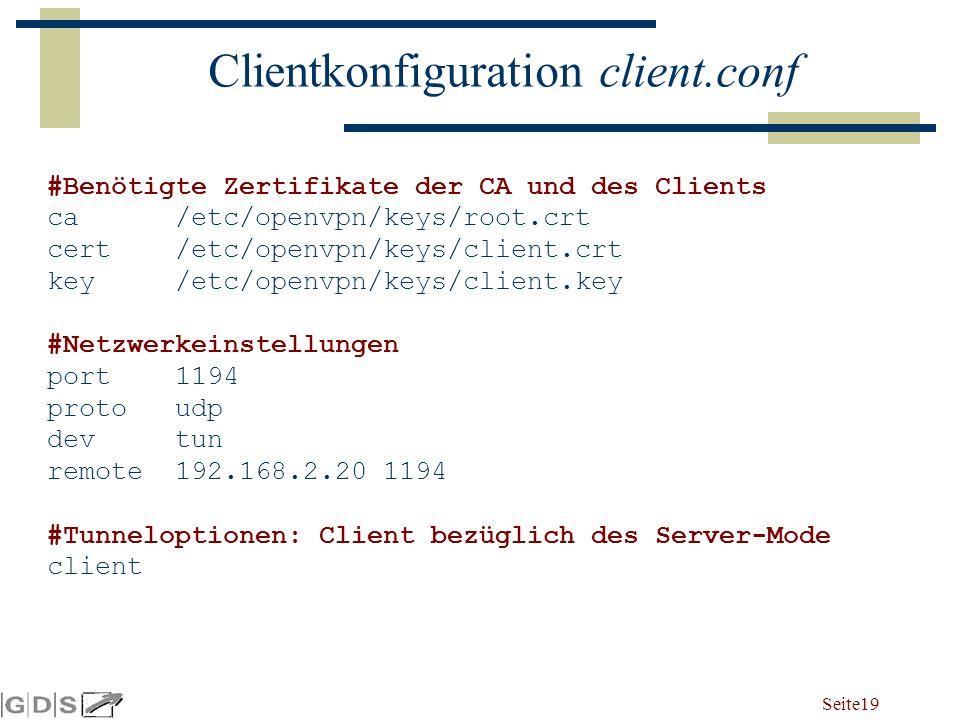 Seite 19 Clientkonfiguration client.conf #Benötigte Zertifikate der CA und des Clients ca /etc/openvpn/keys/root.crt cert /etc/openvpn/keys/client.crt key /etc/openvpn/keys/client.key #Netzwerkeinstellungen port 1194 proto udp dev tun remote 192.168.2.20 1194 #Tunneloptionen: Client bezüglich des Server-Mode client