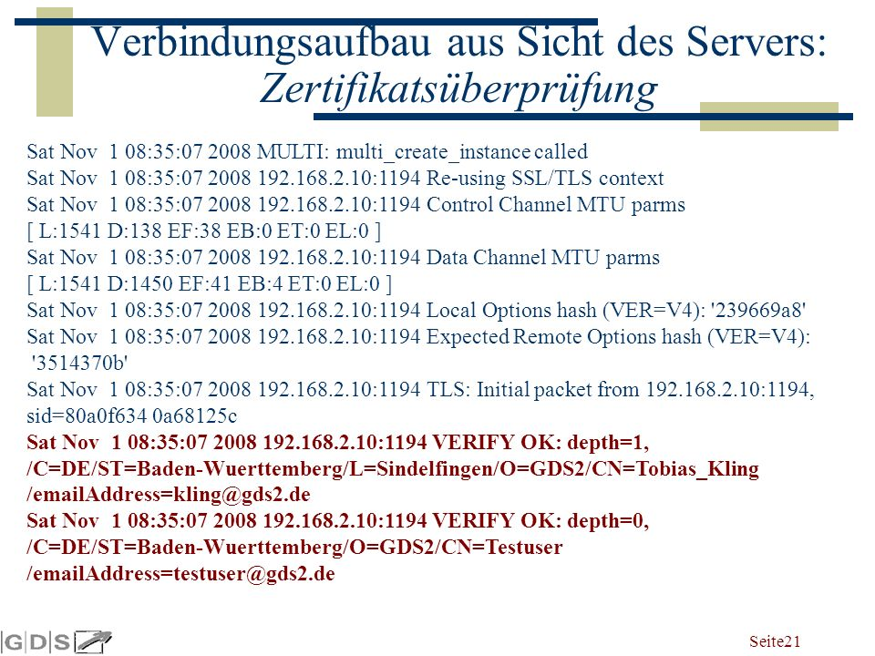 Seite 21 Verbindungsaufbau aus Sicht des Servers: Zertifikatsüberprüfung Sat Nov 1 08:35:07 2008 MULTI: multi_create_instance called Sat Nov 1 08:35:07 2008 192.168.2.10:1194 Re-using SSL/TLS context Sat Nov 1 08:35:07 2008 192.168.2.10:1194 Control Channel MTU parms [ L:1541 D:138 EF:38 EB:0 ET:0 EL:0 ] Sat Nov 1 08:35:07 2008 192.168.2.10:1194 Data Channel MTU parms [ L:1541 D:1450 EF:41 EB:4 ET:0 EL:0 ] Sat Nov 1 08:35:07 2008 192.168.2.10:1194 Local Options hash (VER=V4): 239669a8 Sat Nov 1 08:35:07 2008 192.168.2.10:1194 Expected Remote Options hash (VER=V4): 3514370b Sat Nov 1 08:35:07 2008 192.168.2.10:1194 TLS: Initial packet from 192.168.2.10:1194, sid=80a0f634 0a68125c Sat Nov 1 08:35:07 2008 192.168.2.10:1194 VERIFY OK: depth=1, /C=DE/ST=Baden-Wuerttemberg/L=Sindelfingen/O=GDS2/CN=Tobias_Kling /emailAddress=kling@gds2.de Sat Nov 1 08:35:07 2008 192.168.2.10:1194 VERIFY OK: depth=0, /C=DE/ST=Baden-Wuerttemberg/O=GDS2/CN=Testuser /emailAddress=testuser@gds2.de