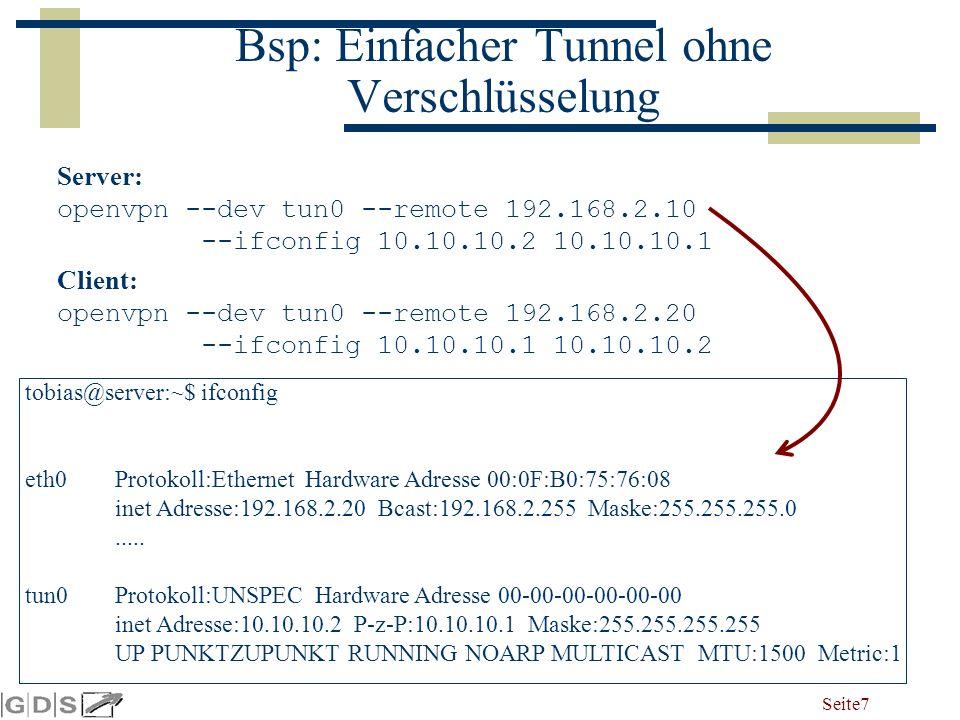 Seite 7 Bsp: Einfacher Tunnel ohne Verschlüsselung Server: openvpn --dev tun0 --remote 192.168.2.10 --ifconfig 10.10.10.2 10.10.10.1 Client: openvpn --dev tun0 --remote 192.168.2.20 --ifconfig 10.10.10.1 10.10.10.2 tobias@server:~$ ifconfig eth0Protokoll:Ethernet Hardware Adresse 00:0F:B0:75:76:08 inet Adresse:192.168.2.20 Bcast:192.168.2.255 Maske:255.255.255.0.....
